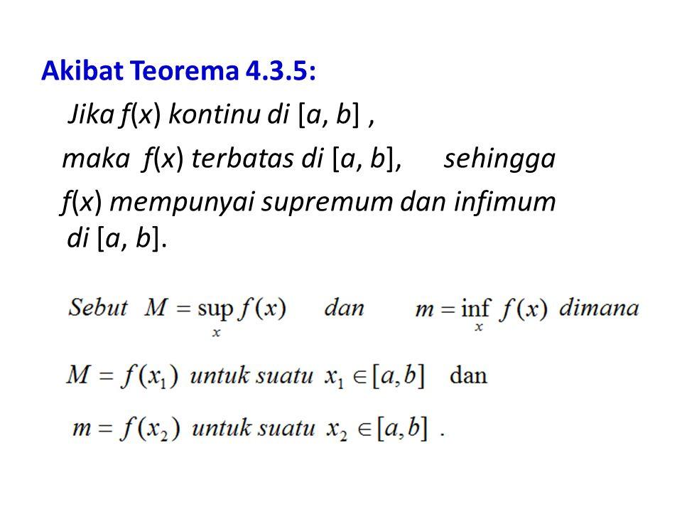 Akibat Teorema 4.3.5: Jika f(x) kontinu di [a, b] , maka f(x) terbatas di [a, b], sehingga f(x) mempunyai supremum dan infimum di [a, b].
